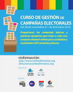 Del 28 de Noviembre al 1 de Diciembre 2014 - Proporcionar los contenidos teóricos y prácticos necesarios para llevar a cabo una campaña electoral exitosa para candidatas y candidatos LGBT presentes y futuris. Mas información: http://www.caribeafirmativo.lgbt, direccion@caribeafirmativo.lgbt